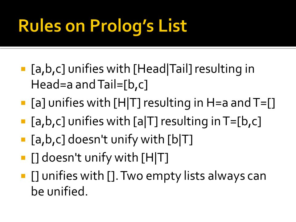 Rules on Prolog's List [a,b,c] unifies with [Head|Tail] resulting in Head=a and Tail=[b,c] [a] unifies with [H|T] resulting in H=a and T=[]